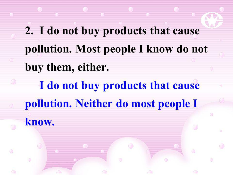 2. I do not buy products that cause pollution. Most people I know do not buy them, either. I do not buy products that cause pollution. Neither do most