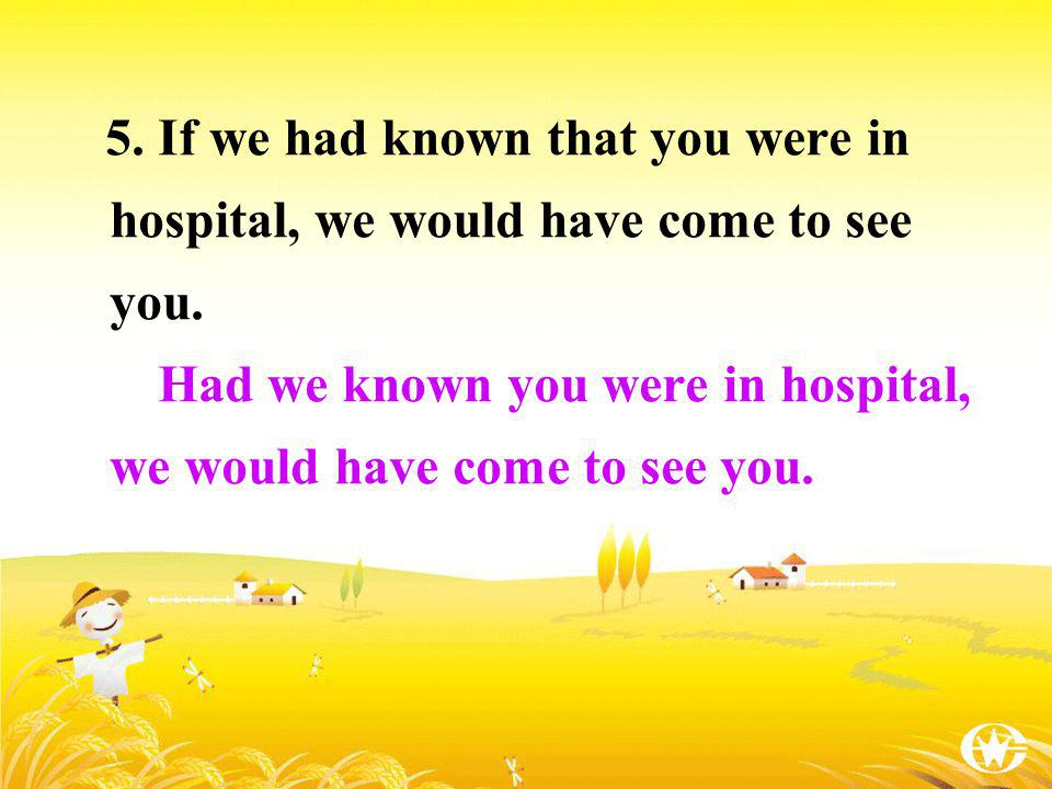 5. If we had known that you were in hospital, we would have come to see you. Had we known you were in hospital, we would have come to see you.