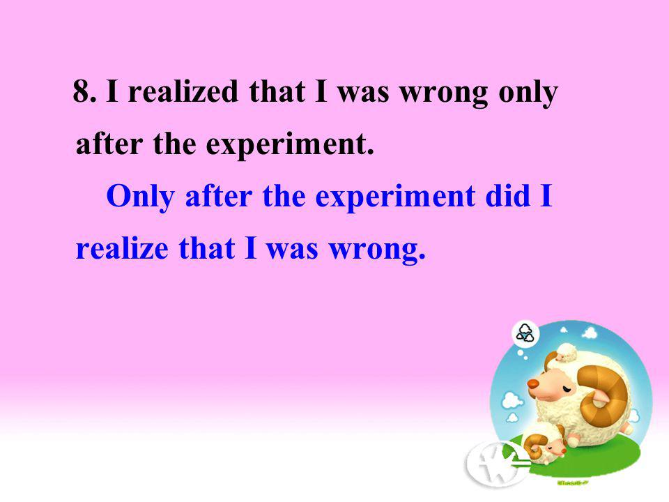 8. I realized that I was wrong only after the experiment. Only after the experiment did I realize that I was wrong.
