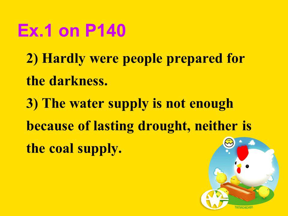 Ex.1 on P140 2) Hardly were people prepared for the darkness. 3) The water supply is not enough because of lasting drought, neither is the coal supply