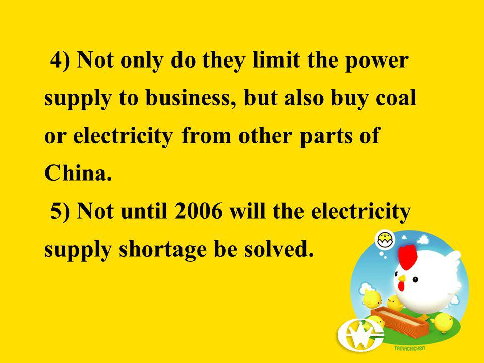 4) Not only do they limit the power supply to business, but also buy coal or electricity from other parts of China. 5) Not until 2006 will the electri