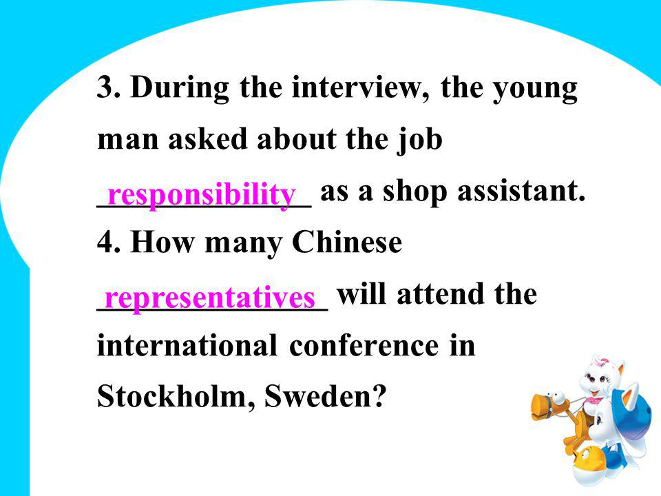 3. During the interview, the young man asked about the job _____________ as a shop assistant. 4. How many Chinese ______________ will attend the inter