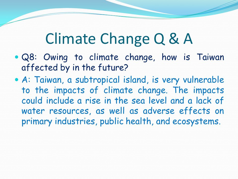 Climate Change Q & A Q8: Owing to climate change, how is Taiwan affected by in the future? A: Taiwan, a subtropical island, is very vulnerable to the