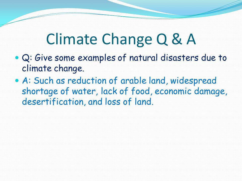 Climate Change Q & A Q: Give some examples of natural disasters due to climate change. A: Such as reduction of arable land, widespread shortage of wat
