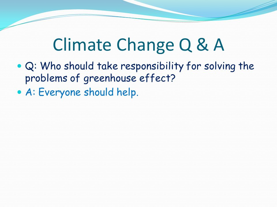 Climate Change Q & A Q: Who should take responsibility for solving the problems of greenhouse effect.