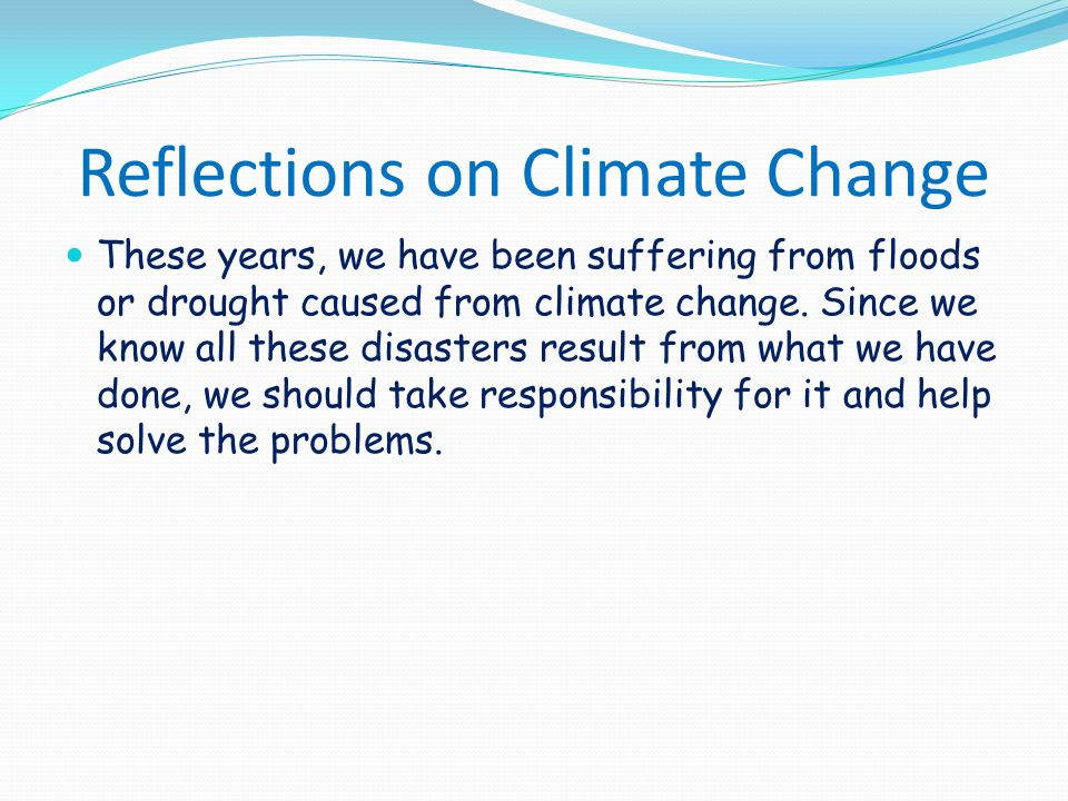 Reflections on Climate Change These years, we have been suffering from floods or drought caused from climate change. Since we know all these disasters