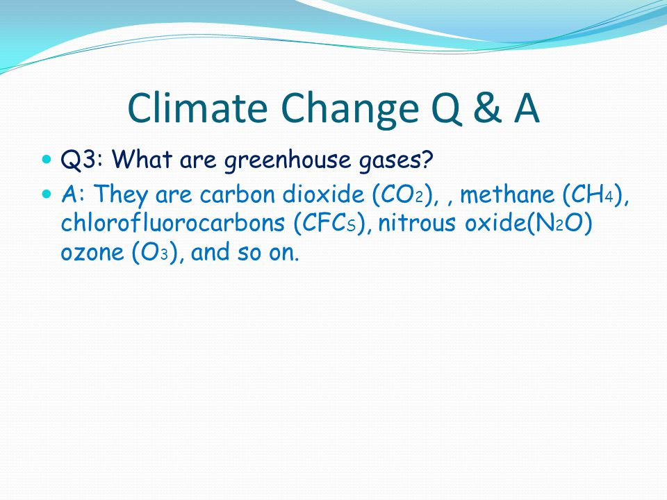 Climate Change Q & A Q3: What are greenhouse gases? A: They are carbon dioxide (CO 2 ),, methane (CH 4 ), chlorofluorocarbons (CFC S ), nitrous oxide(