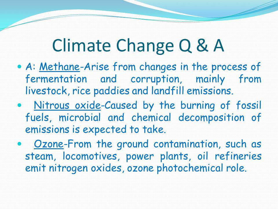 Climate Change Q & A A: Methane-Arise from changes in the process of fermentation and corruption, mainly from livestock, rice paddies and landfill emissions.