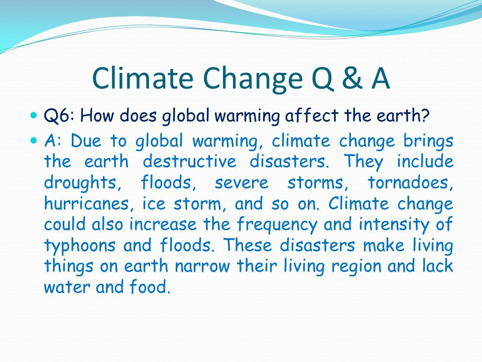 Climate Change Q & A Q6: How does global warming affect the earth.