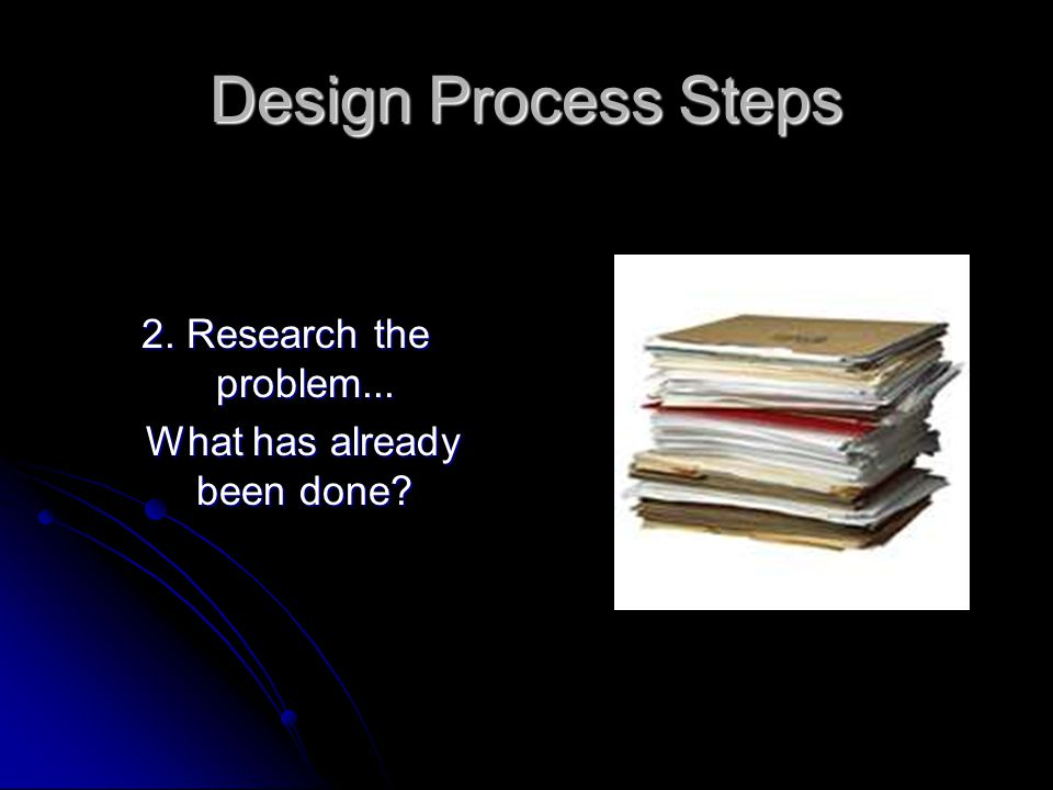Design Process Steps 2. Research the problem... What has already been done.