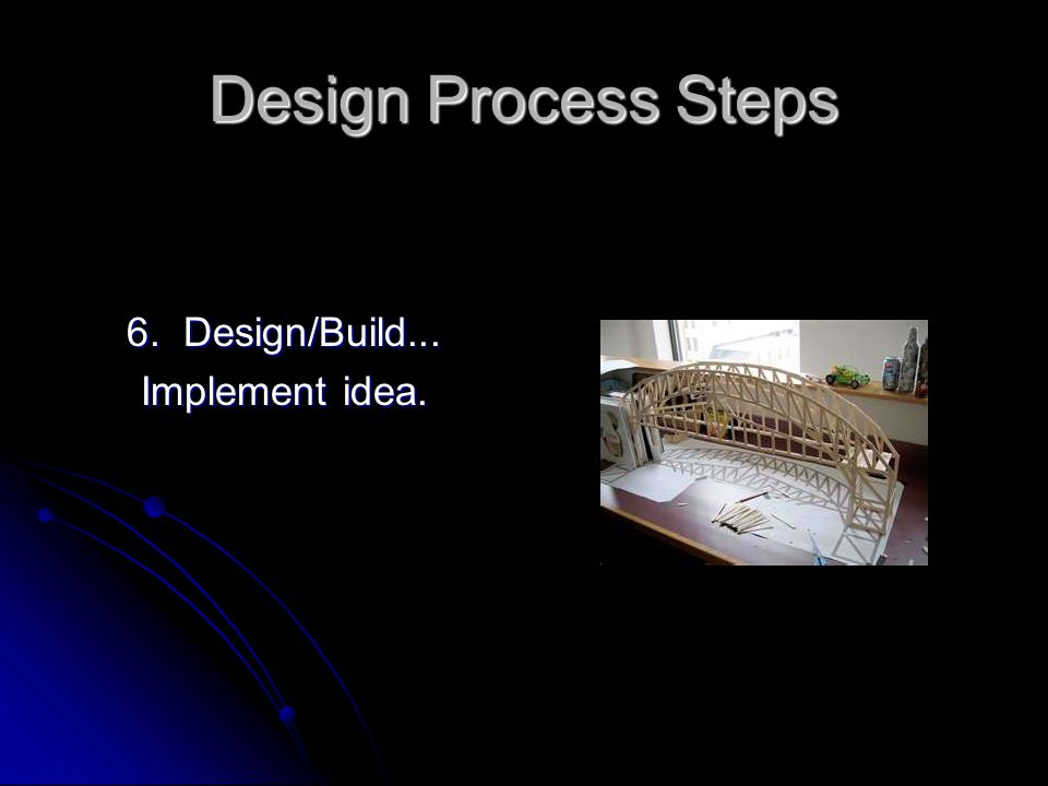Design Process Steps 6. Design/Build... Implement idea.