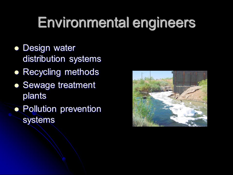 Environmental engineers Design water distribution systems Design water distribution systems Recycling methods Recycling methods Sewage treatment plants Sewage treatment plants Pollution prevention systems Pollution prevention systems