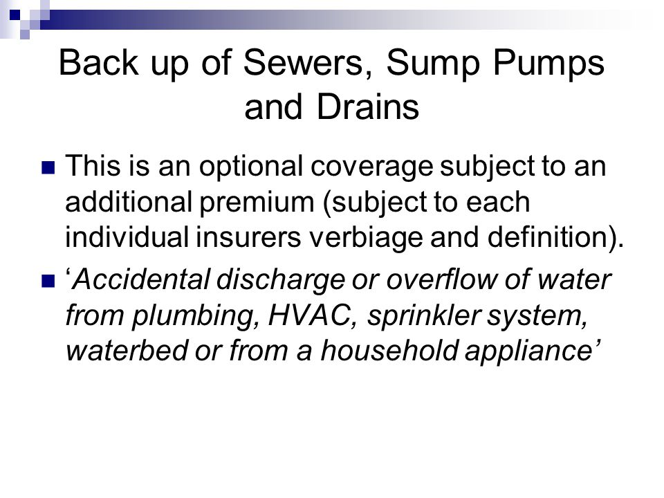 Back up of Sewers, Sump Pumps and Drains This is an optional coverage subject to an additional premium (subject to each individual insurers verbiage and definition).