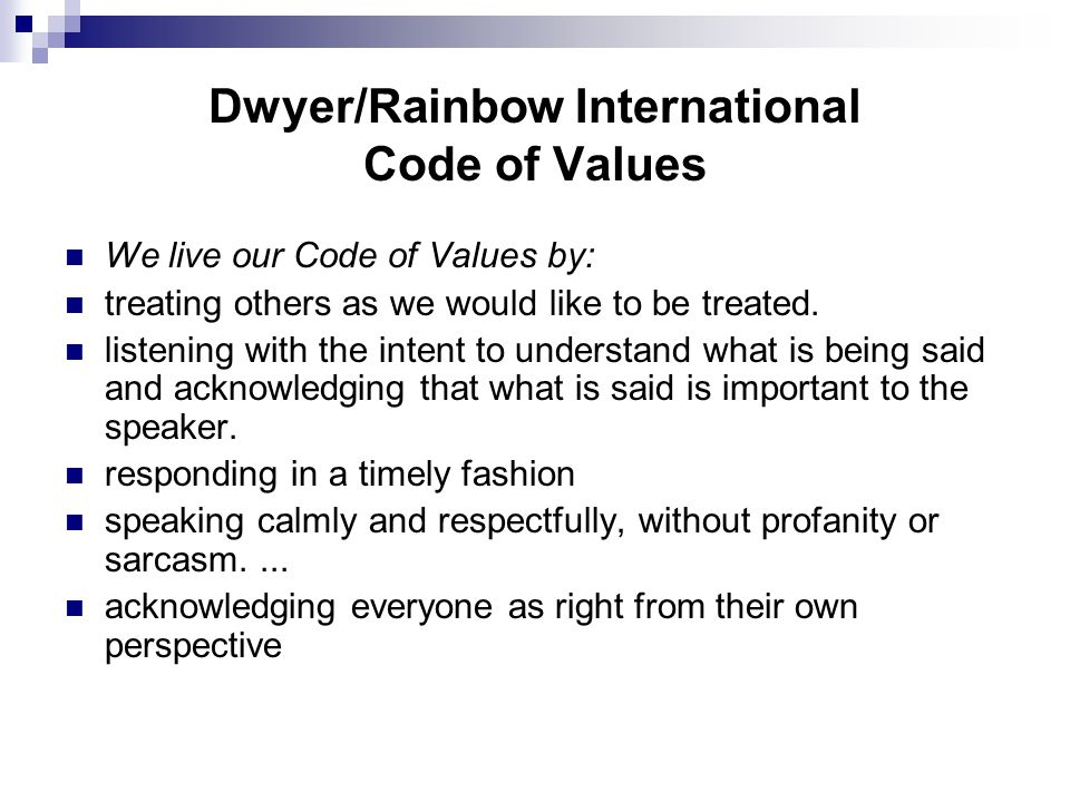 Dwyer/Rainbow International Code of Values We live our Code of Values by: treating others as we would like to be treated.
