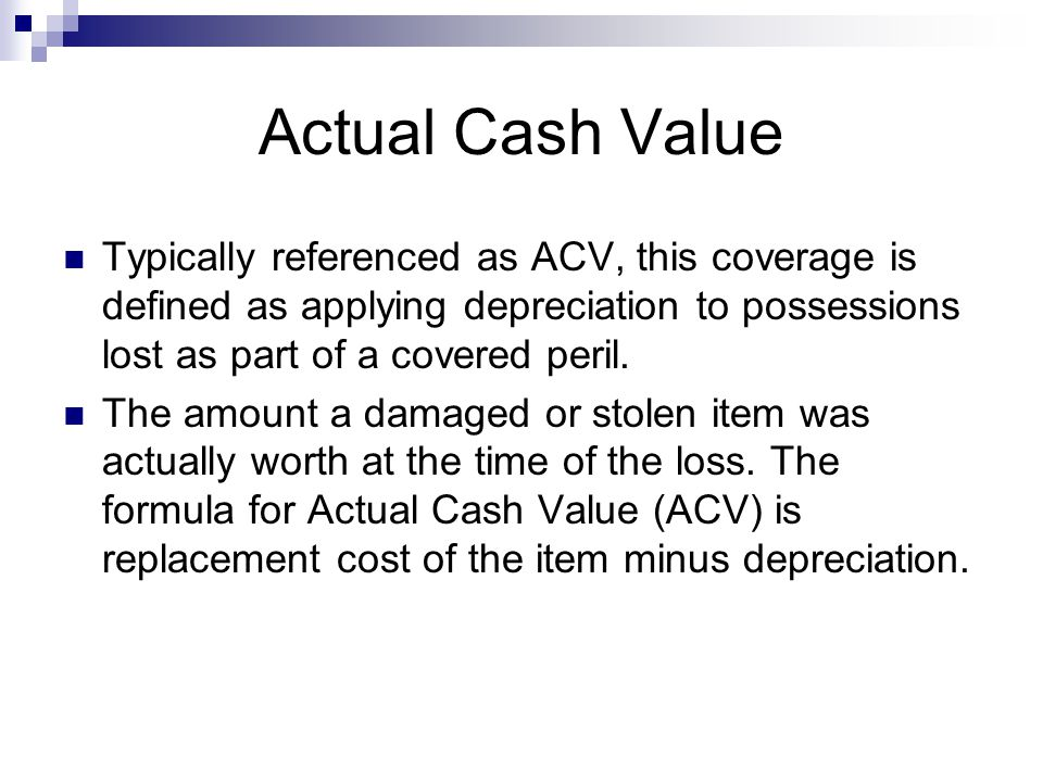 Actual Cash Value Typically referenced as ACV, this coverage is defined as applying depreciation to possessions lost as part of a covered peril.