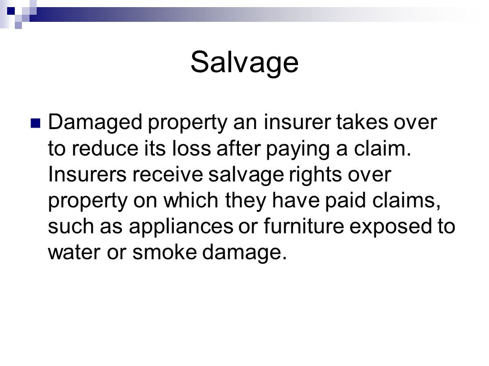 Salvage Damaged property an insurer takes over to reduce its loss after paying a claim.