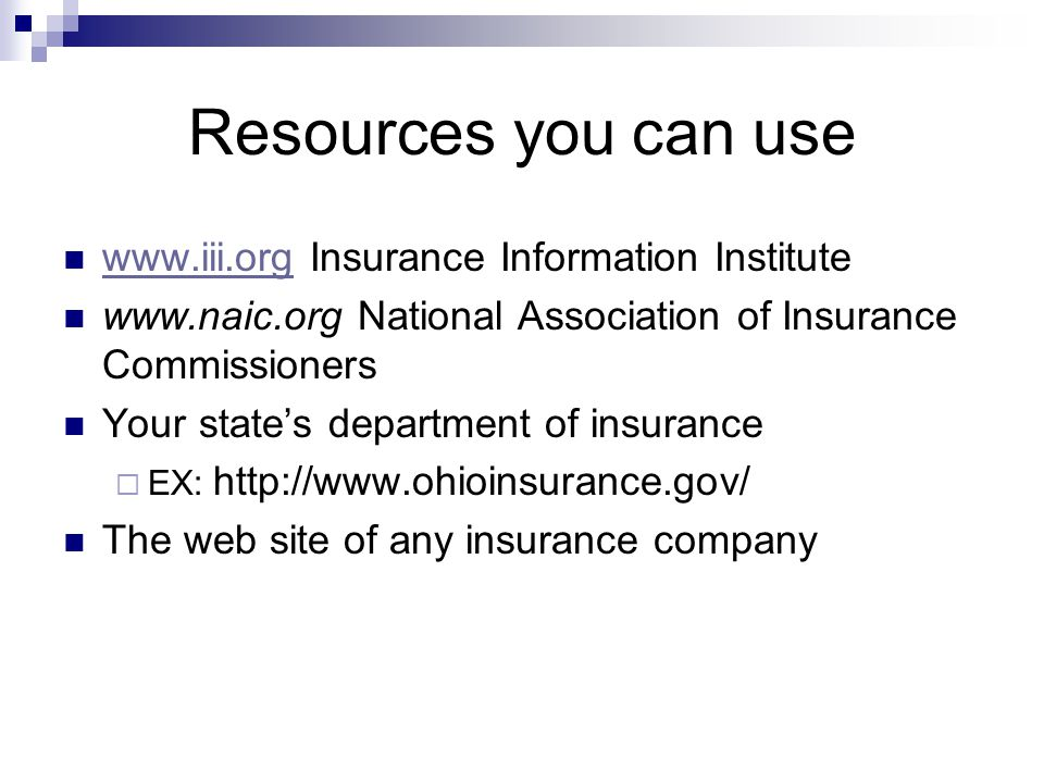 Resources you can use www.iii.org Insurance Information Institute www.iii.org www.naic.org National Association of Insurance Commissioners Your states department of insurance EX: http://www.ohioinsurance.gov/ The web site of any insurance company
