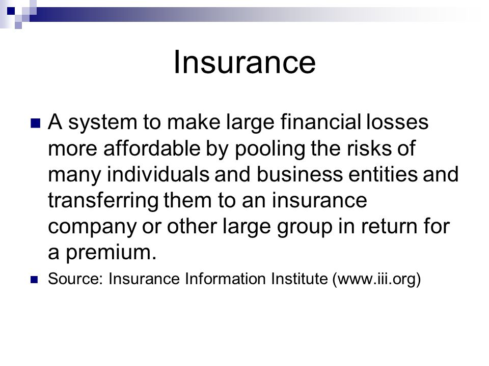 Insurance A system to make large financial losses more affordable by pooling the risks of many individuals and business entities and transferring them to an insurance company or other large group in return for a premium.