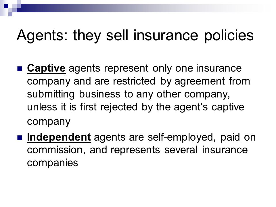 Agents: they sell insurance policies Captive agents represent only one insurance company and are restricted by agreement from submitting business to any other company, unless it is first rejected by the agents captive company Independent agents are self-employed, paid on commission, and represents several insurance companies