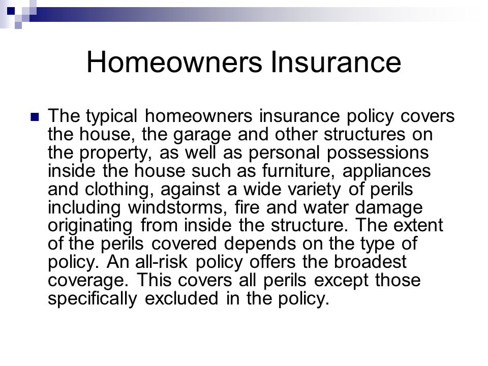 Homeowners Insurance The typical homeowners insurance policy covers the house, the garage and other structures on the property, as well as personal possessions inside the house such as furniture, appliances and clothing, against a wide variety of perils including windstorms, fire and water damage originating from inside the structure.
