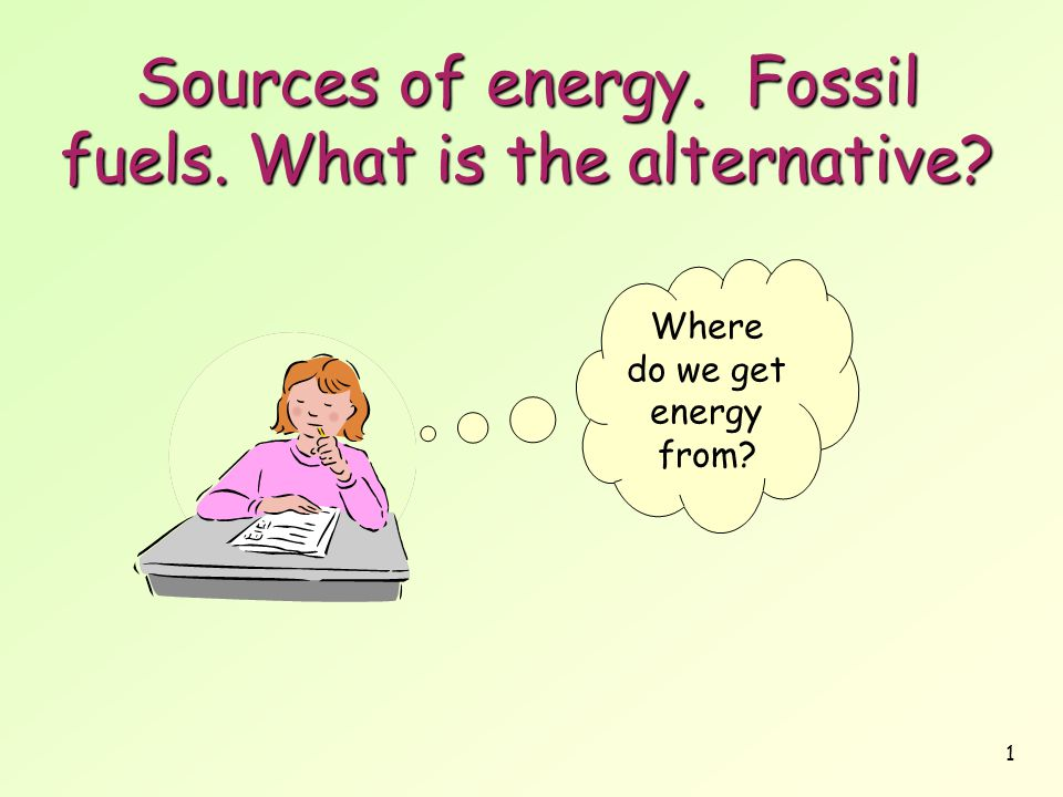 1 Sources of energy. Fossil fuels. What is the alternative? Where do we get energy from?