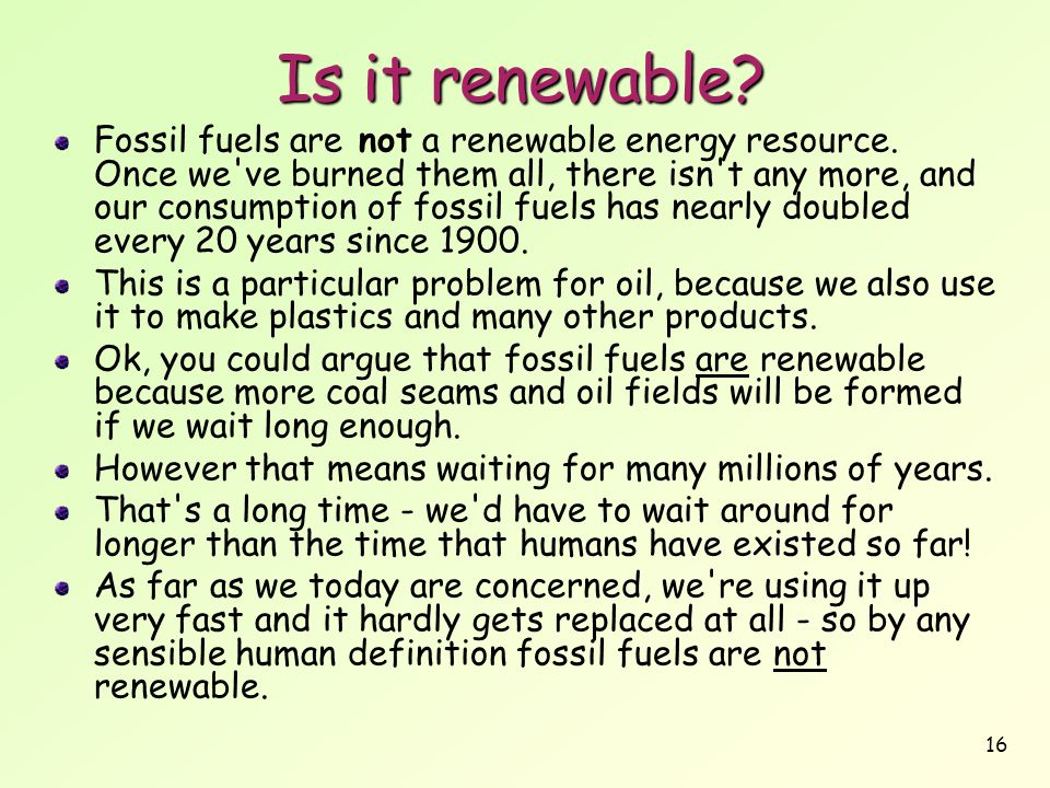 16 Is it renewable? Fossil fuels are not a renewable energy resource. Once we've burned them all, there isn't any more, and our consumption of fossil