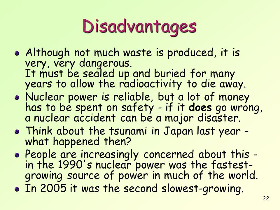 22 Disadvantages Although not much waste is produced, it is very, very dangerous. It must be sealed up and buried for many years to allow the radioact