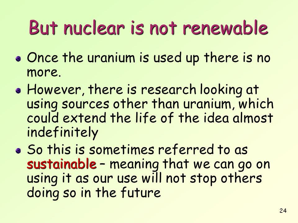 24 But nuclear is not renewable Once the uranium is used up there is no more. However, there is research looking at using sources other than uranium,