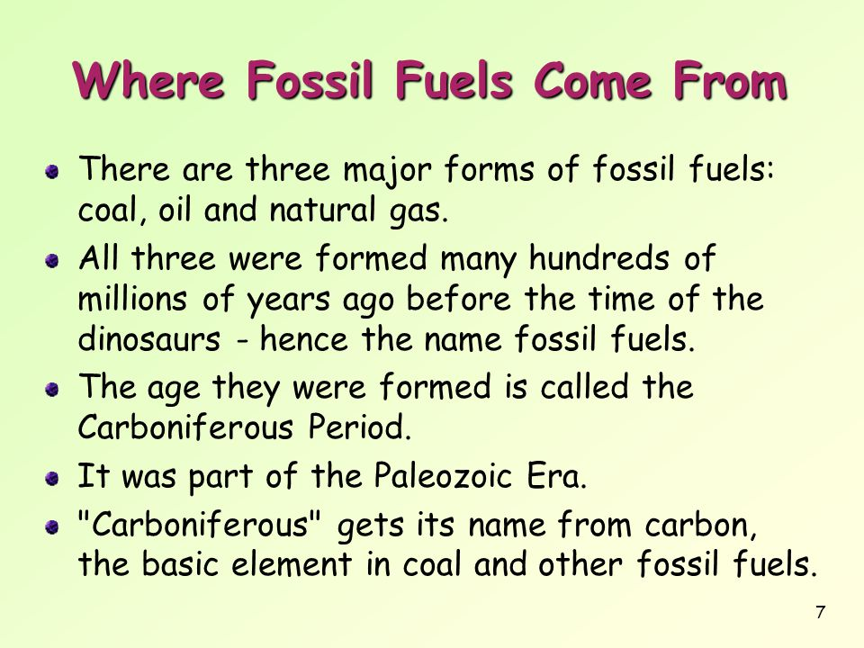 7 Where Fossil Fuels Come From There are three major forms of fossil fuels: coal, oil and natural gas. All three were formed many hundreds of millions