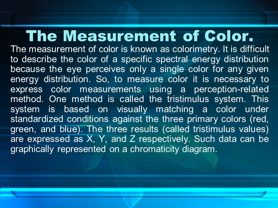 The Measurement of Color.The measurement of color is known as colorimetry.