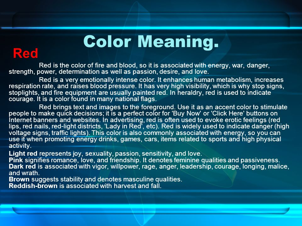 Color Meaning. Red Red is the color of fire and blood, so it is associated with energy, war, danger, strength, power, determination as well as passion