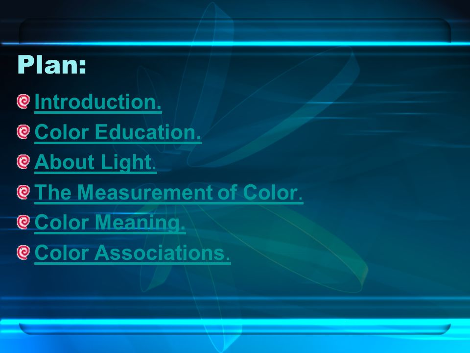 Plan: Introduction. Color Education. About Light. The Measurement of Color. Color Meaning. Color Associations.