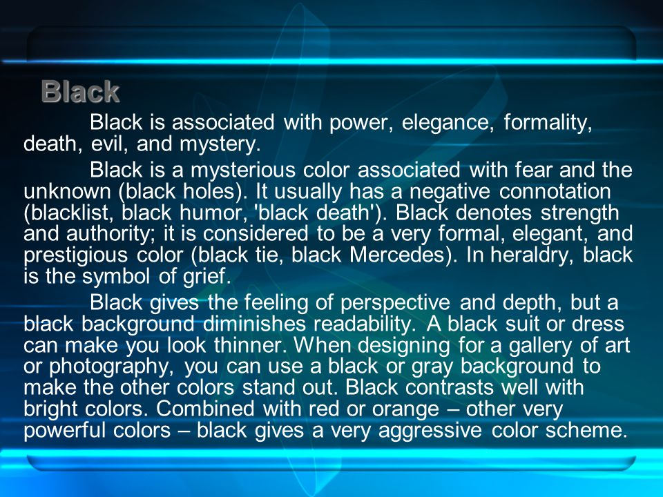 Black Black Black is associated with power, elegance, formality, death, evil, and mystery. Black is a mysterious color associated with fear and the un