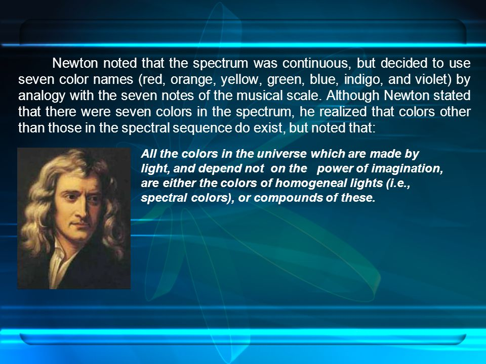 Newton noted that the spectrum was continuous, but decided to use seven color names (red, orange, yellow, green, blue, indigo, and violet) by analogy