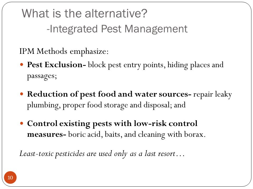What is the alternative? -Integrated Pest Management 10 IPM Methods emphasize: Pest Exclusion- block pest entry points, hiding places and passages; Re