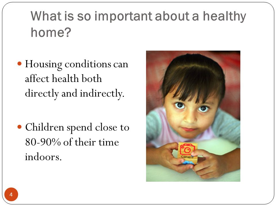 What is so important about a healthy home? Housing conditions can affect health both directly and indirectly. Children spend close to 80-90% of their