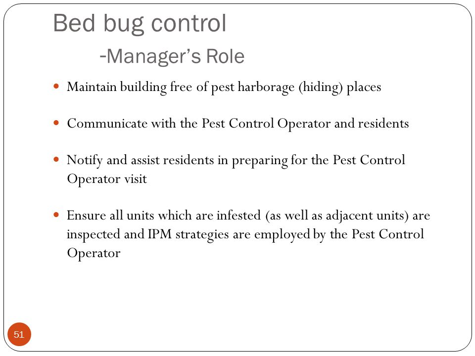 Bed bug control - Managers Role Maintain building free of pest harborage (hiding) places Communicate with the Pest Control Operator and residents Noti