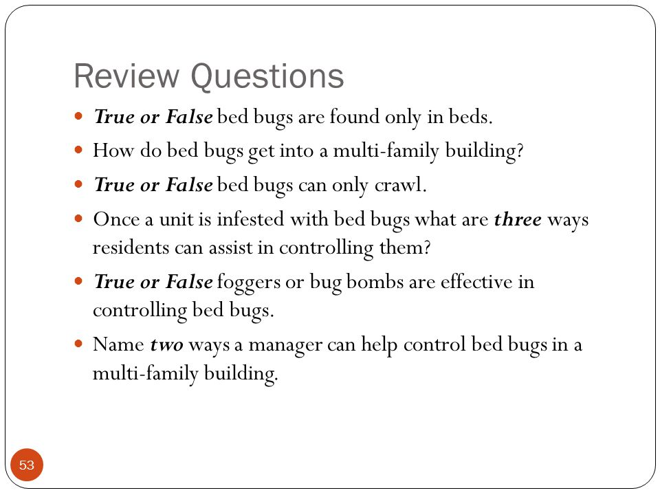 Review Questions True or False bed bugs are found only in beds. How do bed bugs get into a multi-family building? True or False bed bugs can only craw