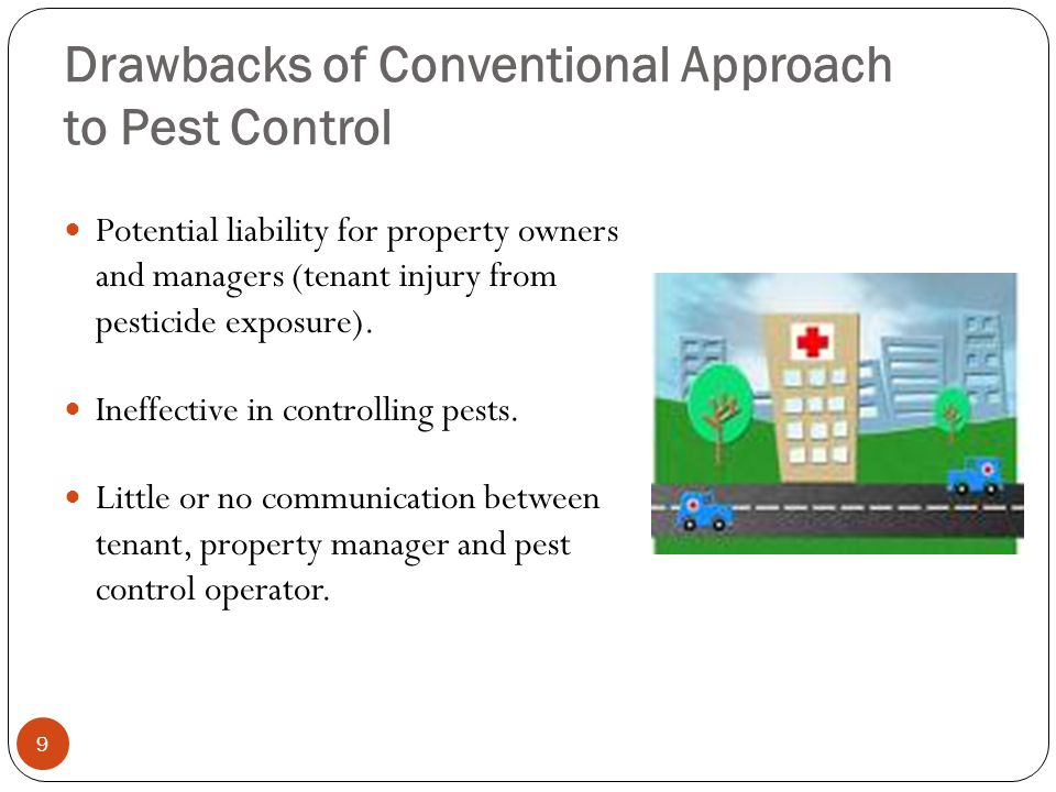 Drawbacks of Conventional Approach to Pest Control 9 Potential liability for property owners and managers (tenant injury from pesticide exposure). Ine