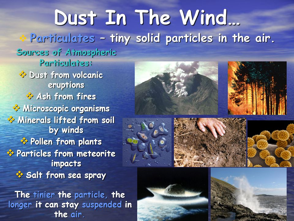 Dust In The Wind… Sources of Atmospheric Particulates: Dust from volcanic eruptions Dust from volcanic eruptions Ash from fires Ash from fires Microsc