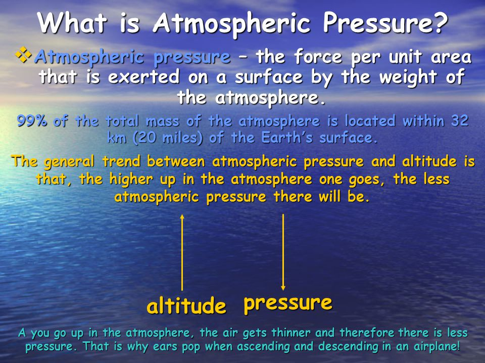 What is Atmospheric Pressure? Atmospheric pressure – the force per unit area that is exerted on a surface by the weight of the atmosphere. Atmospheric