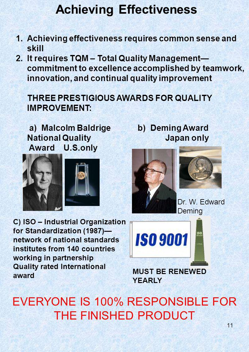 1.Achieving effectiveness requires common sense and skill 2.It requires TQM – Total Quality Management commitment to excellence accomplished by teamwork, innovation, and continual quality improvement THREE PRESTIGIOUS AWARDS FOR QUALITY IMPROVEMENT: a) Malcolm Baldrige b) Deming Award National Quality Japan only Award U.S.only Achieving Effectiveness EVERYONE IS 100% RESPONSIBLE FOR THE FINISHED PRODUCT Dr.