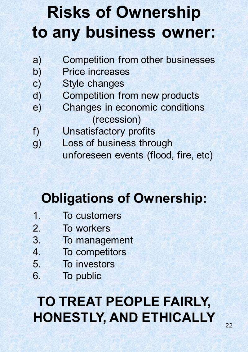 Risks of Ownership to any business owner: a)Competition from other businesses b)Price increases c)Style changes d)Competition from new products e)Changes in economic conditions (recession) f)Unsatisfactory profits g)Loss of business through unforeseen events (flood, fire, etc) Obligations of Ownership: 1.To customers 2.To workers 3.To management 4.To competitors 5.To investors 6.To public TO TREAT PEOPLE FAIRLY, HONESTLY, AND ETHICALLY 22