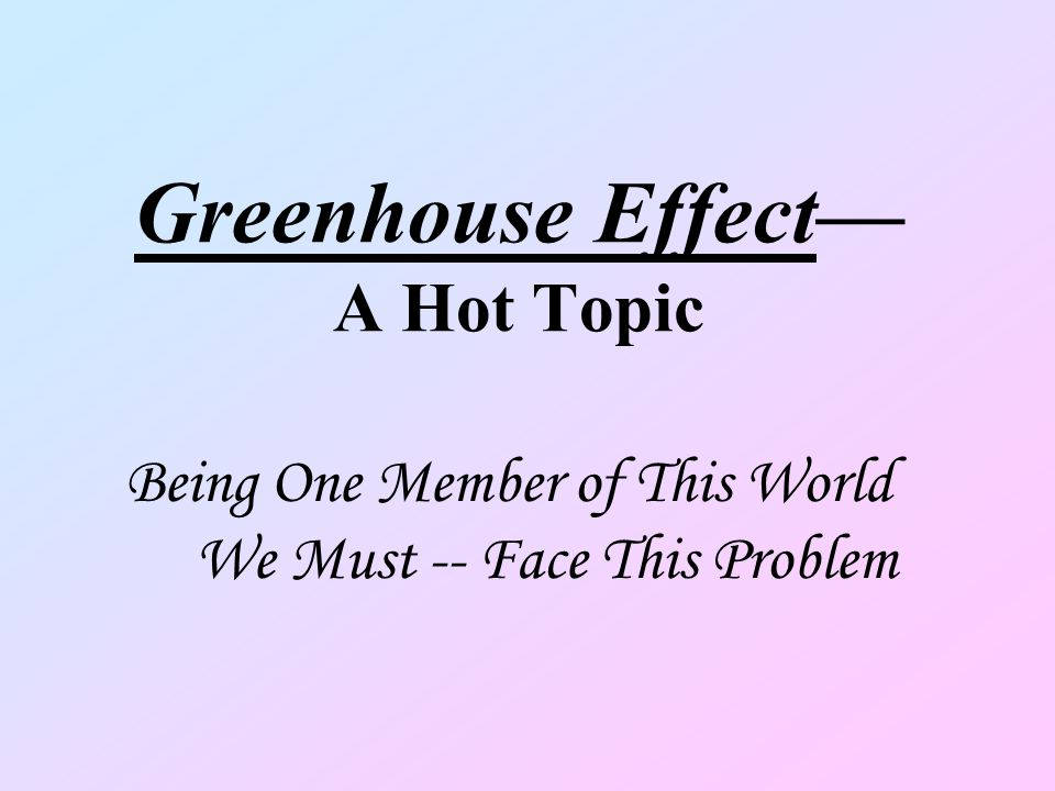 Greenhouse Effect A Hot Topic Being One Member of This World We Must -- Face This Problem