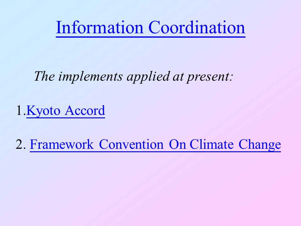 Information Coordination The implements applied at present: 1.Kyoto AccordKyoto Accord 2. Framework Convention On Climate ChangeFramework Convention O