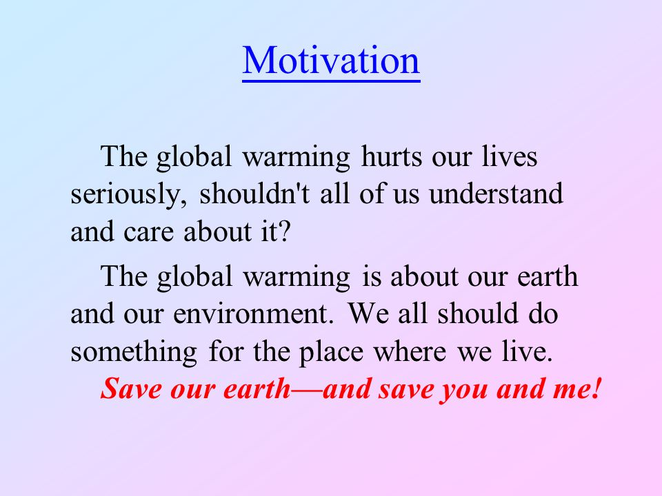 Motivation The global warming hurts our lives seriously, shouldn't all of us understand and care about it? The global warming is about our earth and o