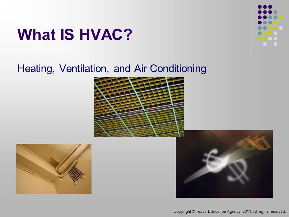 What IS HVAC. Heating, Ventilation, and Air Conditioning Copyright © Texas Education Agency, 2011.