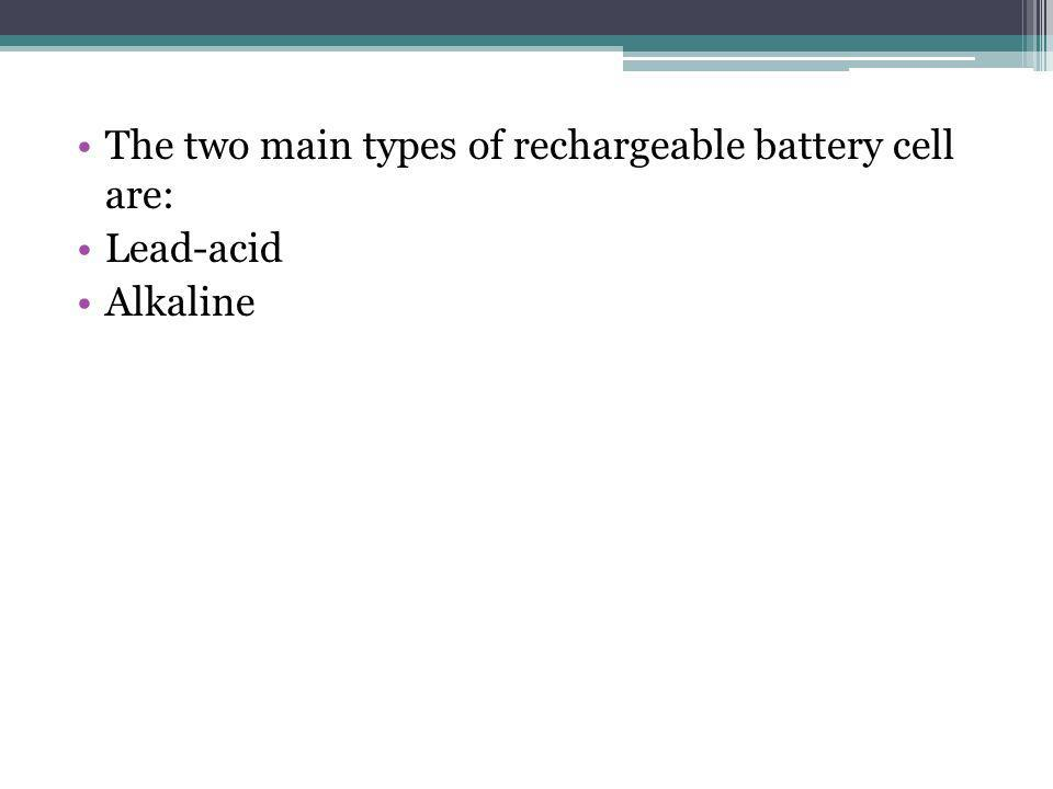 The two main types of rechargeable battery cell are: Lead-acid Alkaline