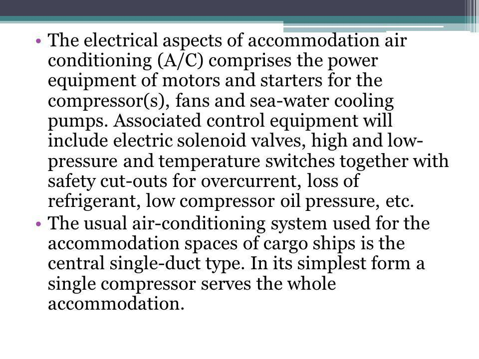 The electrical aspects of accommodation air conditioning (A/C) comprises the power equipment of motors and starters for the compressor(s), fans and sea-water cooling pumps.