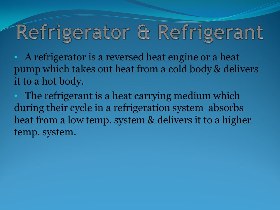A refrigerator is a reversed heat engine or a heat pump which takes out heat from a cold body & delivers it to a hot body.